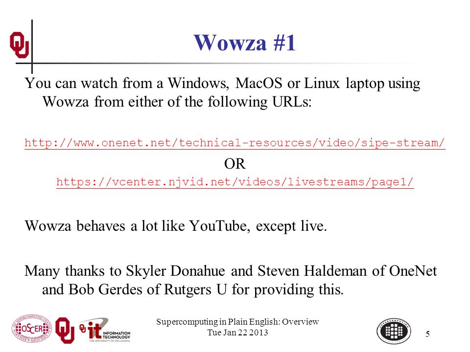 Supercomputing in Plain English: Overview Tue Jan 22 2013 5 Wowza #1 You can watch from a Windows, MacOS or Linux laptop using Wowza from either of the following URLs: http://www.onenet.net/technical-resources/video/sipe-stream/ OR https://vcenter.njvid.net/videos/livestreams/page1/ Wowza behaves a lot like YouTube, except live.