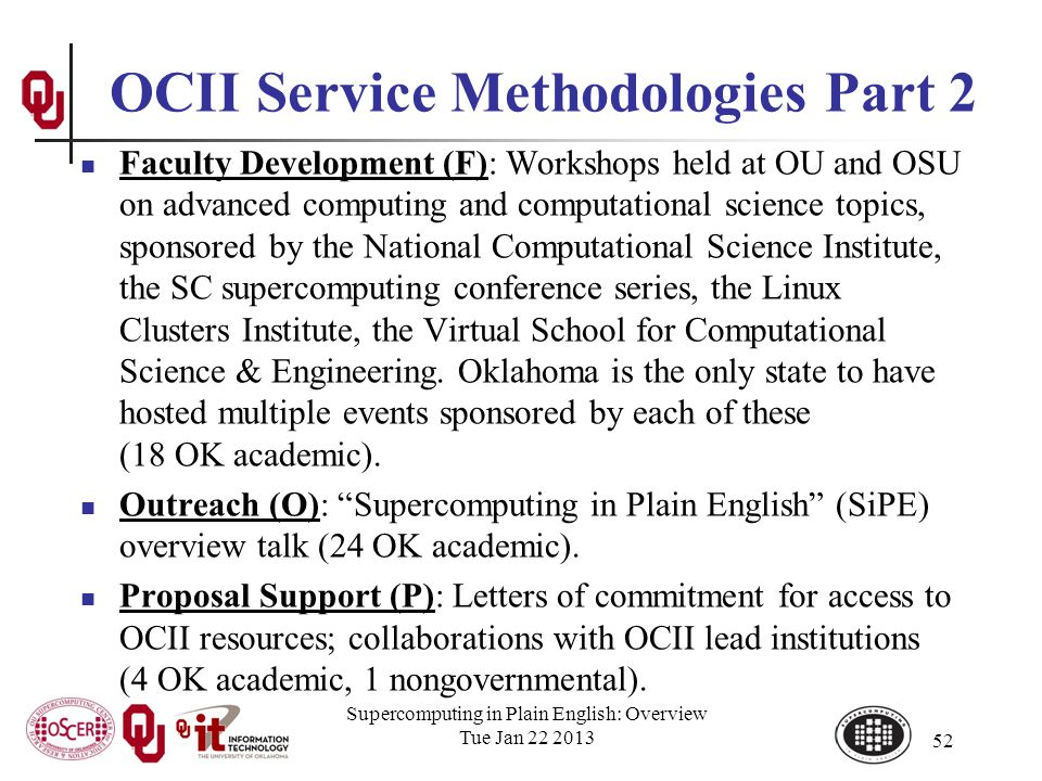 OCII Service Methodologies Part 2 Faculty Development (F): Workshops held at OU and OSU on advanced computing and computational science topics, sponsored by the National Computational Science Institute, the SC supercomputing conference series, the Linux Clusters Institute, the Virtual School for Computational Science & Engineering.