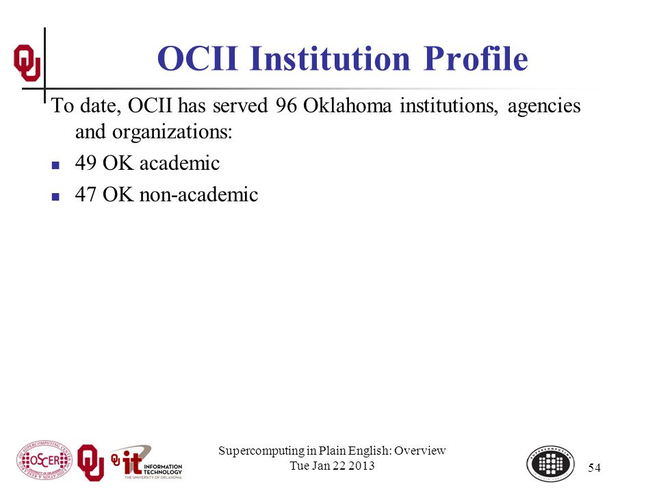 OCII Institution Profile To date, OCII has served 96 Oklahoma institutions, agencies and organizations: 49 OK academic 47 OK non-academic Supercomputing in Plain English: Overview Tue Jan 22 2013 54