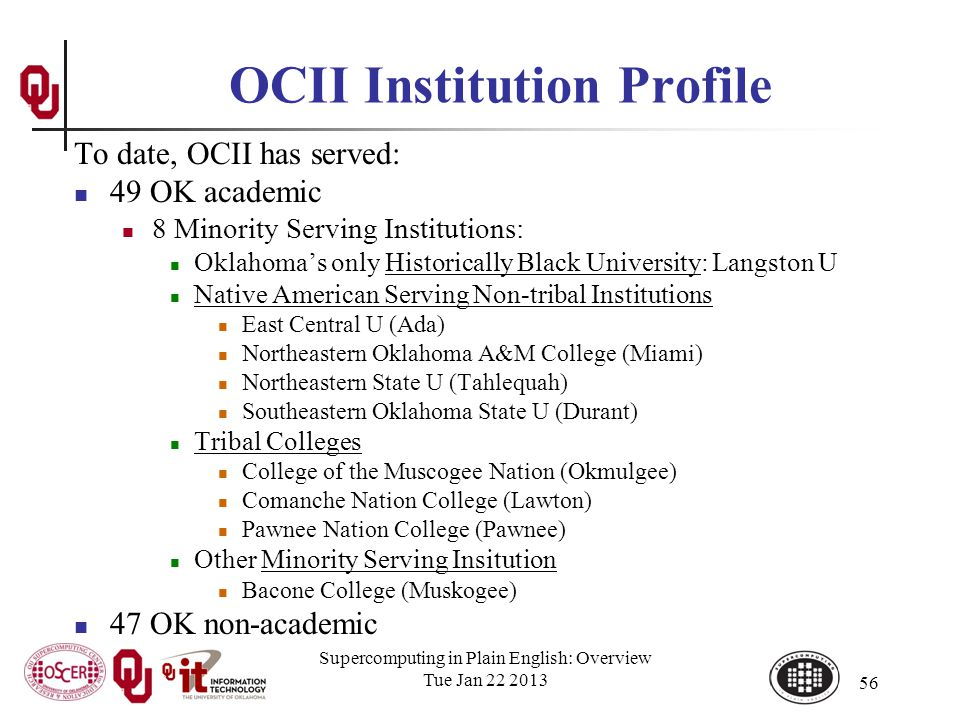 OCII Institution Profile To date, OCII has served: 49 OK academic 8 Minority Serving Institutions: Oklahomas only Historically Black University: Langston U Native American Serving Non-tribal Institutions East Central U (Ada) Northeastern Oklahoma A&M College (Miami) Northeastern State U (Tahlequah) Southeastern Oklahoma State U (Durant) Tribal Colleges College of the Muscogee Nation (Okmulgee) Comanche Nation College (Lawton) Pawnee Nation College (Pawnee) Other Minority Serving Insitution Bacone College (Muskogee) 47 OK non-academic Supercomputing in Plain English: Overview Tue Jan 22 2013 56