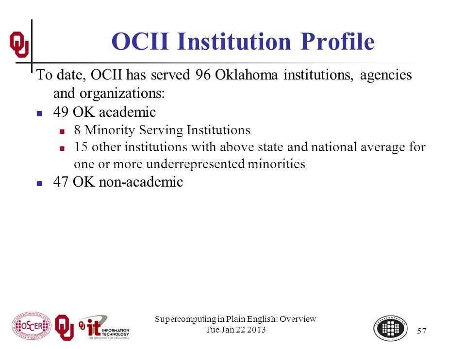 OCII Institution Profile To date, OCII has served 96 Oklahoma institutions, agencies and organizations: 49 OK academic 8 Minority Serving Institutions 15 other institutions with above state and national average for one or more underrepresented minorities 47 OK non-academic Supercomputing in Plain English: Overview Tue Jan 22 2013 57