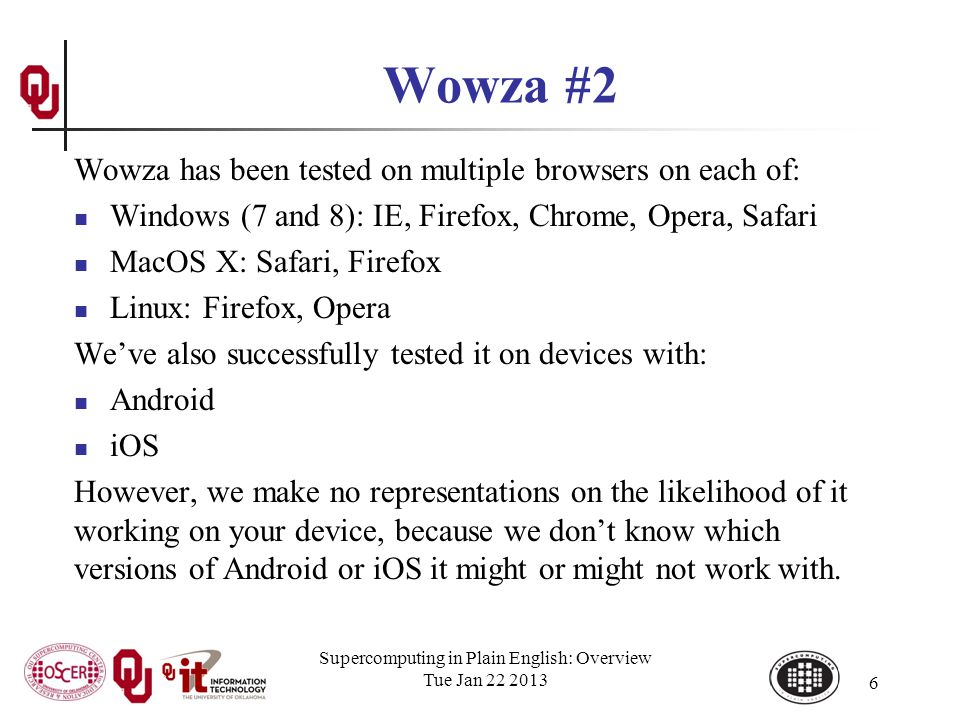 Wowza #2 Wowza has been tested on multiple browsers on each of: Windows (7 and 8): IE, Firefox, Chrome, Opera, Safari MacOS X: Safari, Firefox Linux: Firefox, Opera Weve also successfully tested it on devices with: Android iOS However, we make no representations on the likelihood of it working on your device, because we dont know which versions of Android or iOS it might or might not work with.