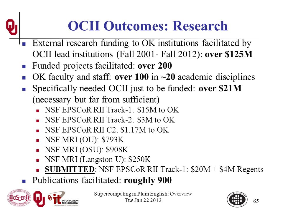 Supercomputing in Plain English: Overview Tue Jan 22 2013 65 OCII Outcomes: Research External research funding to OK institutions facilitated by OCII lead institutions (Fall 2001- Fall 2012): over $125M Funded projects facilitated: over 200 OK faculty and staff: over 100 in ~20 academic disciplines Specifically needed OCII just to be funded: over $21M (necessary but far from sufficient) NSF EPSCoR RII Track-1: $15M to OK NSF EPSCoR RII Track-2: $3M to OK NSF EPSCoR RII C2: $1.17M to OK NSF MRI (OU): $793K NSF MRI (OSU): $908K NSF MRI (Langston U): $250K SUBMITTED: NSF EPSCoR RII Track-1: $20M + $4M Regents Publications facilitated: roughly 900