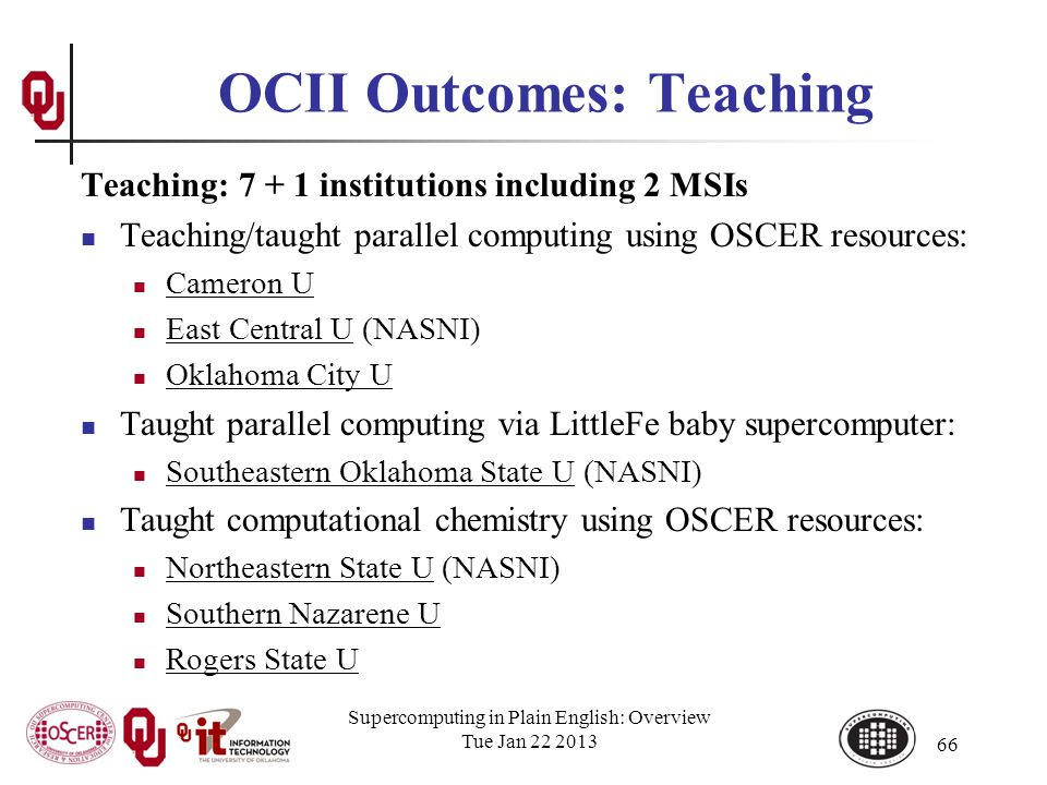 OCII Outcomes: Teaching Teaching: 7 + 1 institutions including 2 MSIs Teaching/taught parallel computing using OSCER resources: Cameron U East Central U (NASNI) Oklahoma City U Taught parallel computing via LittleFe baby supercomputer: Southeastern Oklahoma State U (NASNI) Taught computational chemistry using OSCER resources: Northeastern State U (NASNI) Southern Nazarene U Rogers State U Supercomputing in Plain English: Overview Tue Jan 22 2013 66