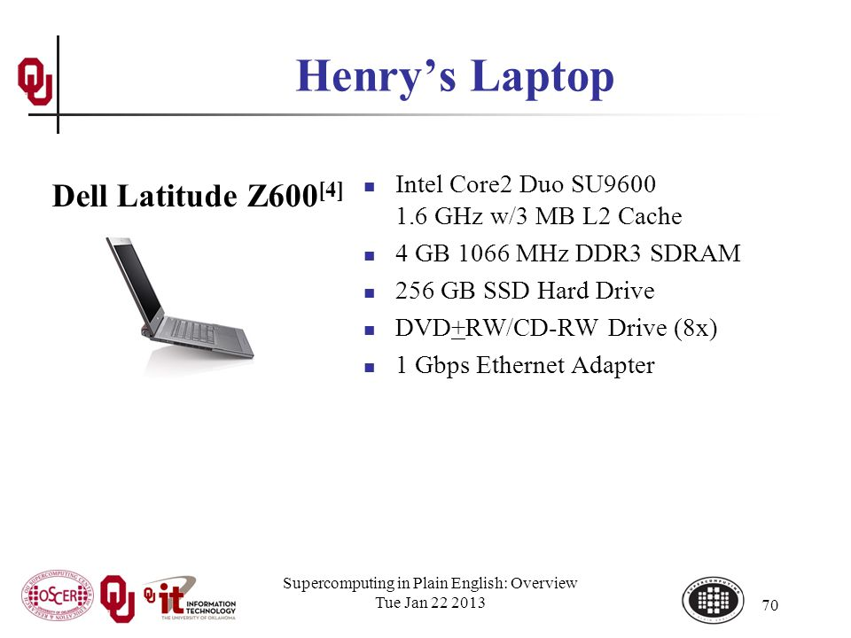 Supercomputing in Plain English: Overview Tue Jan 22 2013 70 Henrys Laptop Intel Core2 Duo SU9600 1.6 GHz w/3 MB L2 Cache 4 GB 1066 MHz DDR3 SDRAM 256 GB SSD Hard Drive DVD+RW/CD-RW Drive (8x) 1 Gbps Ethernet Adapter Dell Latitude Z600 [4]