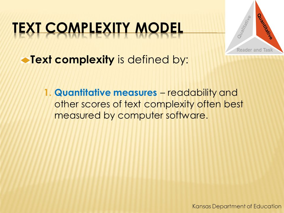 Text complexity is defined by: 1. Quantitative measures – readability and other scores of text complexity often best measured by computer software. Ka