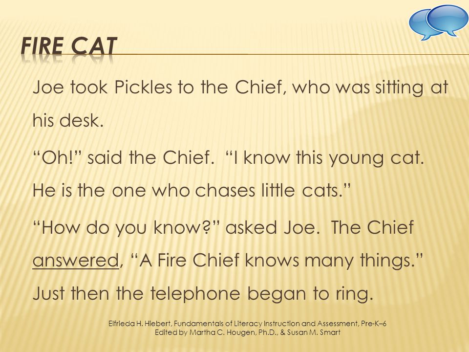 Joe took Pickles to the Chief, who was sitting at his desk. Oh! said the Chief. I know this young cat. He is the one who chases little cats. How do yo