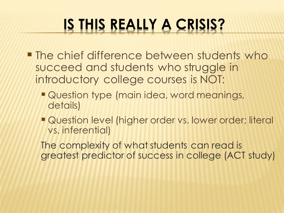 The chief difference between students who succeed and students who struggle in introductory college courses is NOT: Question type (main idea, word meanings, details) Question level (higher order vs.