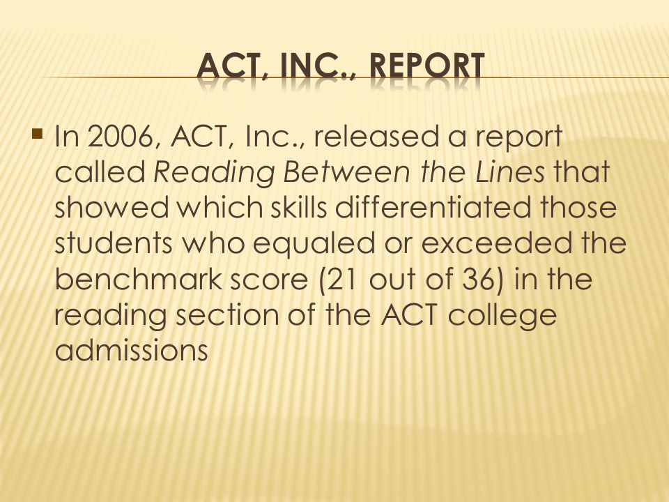In 2006, ACT, Inc., released a report called Reading Between the Lines that showed which skills differentiated those students who equaled or exceeded the benchmark score (21 out of 36) in the reading section of the ACT college admissions