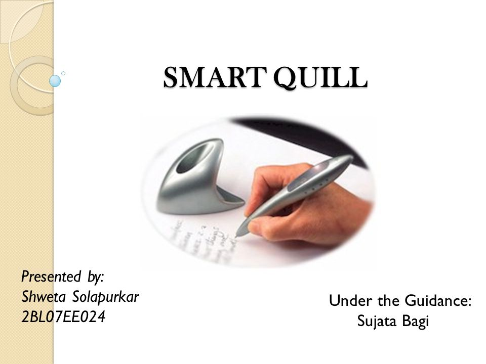 SMART QUILL SMART QUILL Presented by: Shweta Solapurkar 2BL07EE024 Under the Guidance: Sujata Bagi
