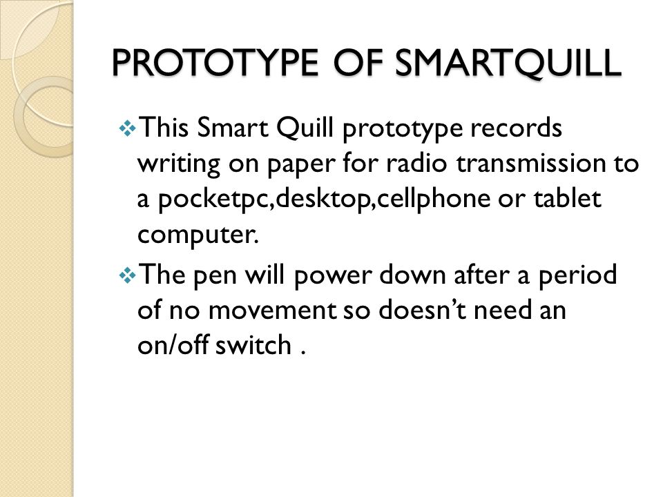 PROTOTYPE OF SMARTQUILL This Smart Quill prototype records writing on paper for radio transmission to a pocketpc,desktop,cellphone or tablet computer.