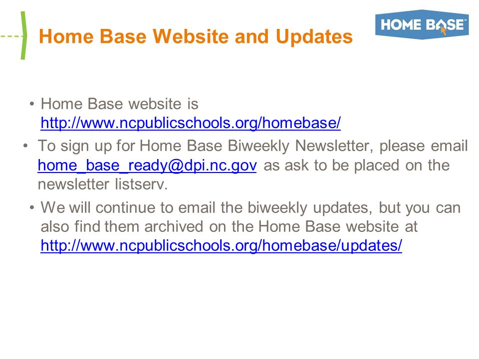 Home Base Website and Updates Home Base website is http://www.ncpublicschools.org/homebase/ http://www.ncpublicschools.org/homebase/ To sign up for Home Base Biweekly Newsletter, please email home_base_ready@dpi.nc.gov as ask to be placed on the newsletter listserv.