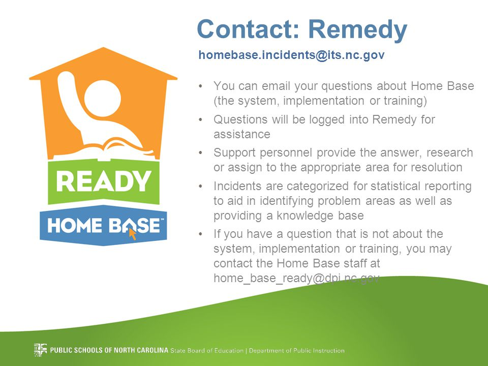 Contact: Remedy homebase.incidents@its.nc.gov You can email your questions about Home Base (the system, implementation or training) Questions will be logged into Remedy for assistance Support personnel provide the answer, research or assign to the appropriate area for resolution Incidents are categorized for statistical reporting to aid in identifying problem areas as well as providing a knowledge base If you have a question that is not about the system, implementation or training, you may contact the Home Base staff at home_base_ready@dpi.nc.gov
