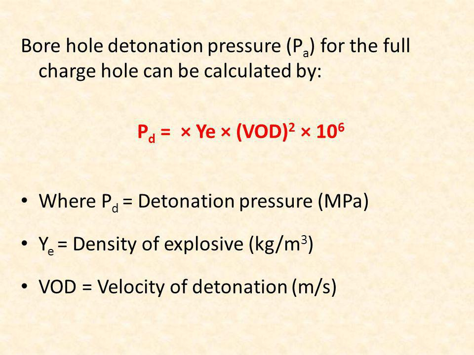 Bore hole detonation pressure (P a ) for the full charge hole can be calculated by: P d = × Ye × (VOD) 2 × 10 6 Where P d = Detonation pressure (MPa)