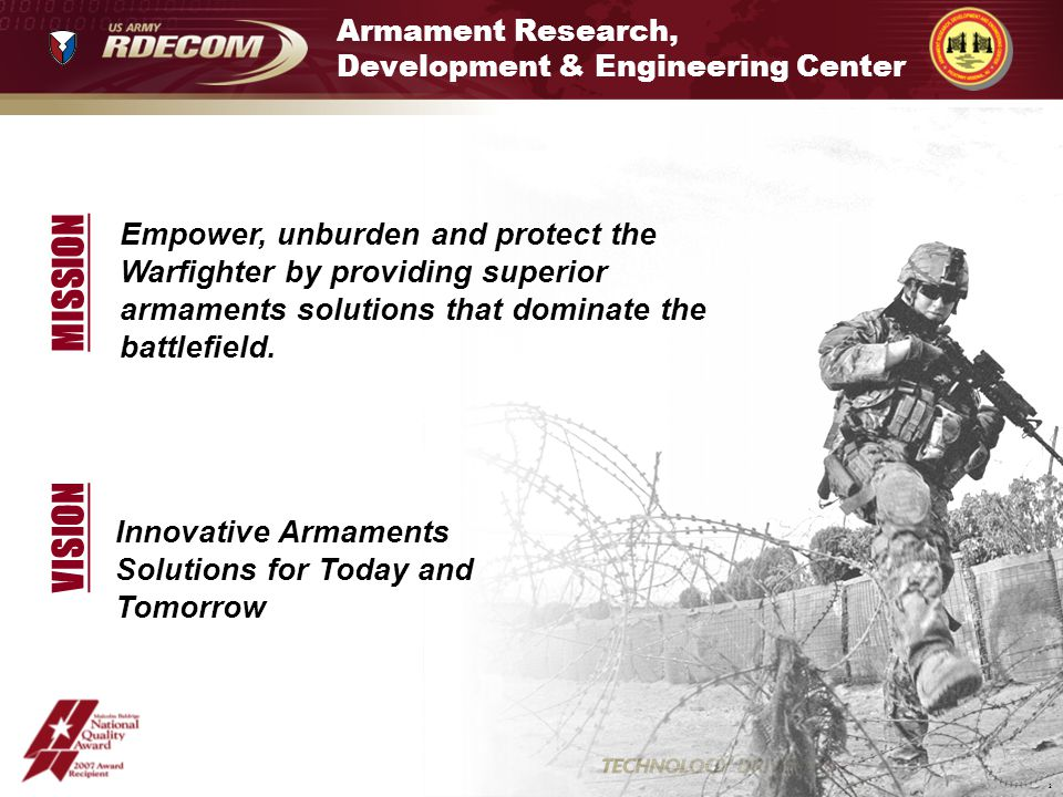 Innovative Armaments Solutions for Today and Tomorrow Armament Research, Development & Engineering Center VISION 2 Empower, unburden and protect the Warfighter by providing superior armaments solutions that dominate the battlefield.