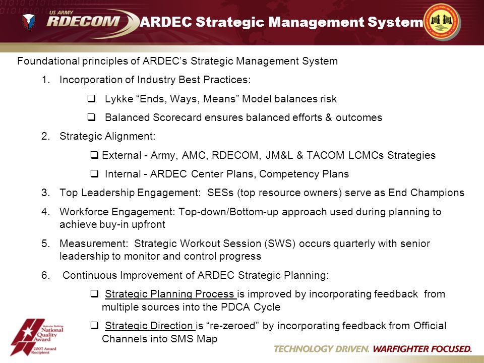 ARDEC Strategic Management System Foundational principles of ARDECs Strategic Management System 1.Incorporation of Industry Best Practices: Lykke Ends, Ways, Means Model balances risk Balanced Scorecard ensures balanced efforts & outcomes 2.Strategic Alignment: External - Army, AMC, RDECOM, JM&L & TACOM LCMCs Strategies Internal - ARDEC Center Plans, Competency Plans 3.Top Leadership Engagement: SESs (top resource owners) serve as End Champions 4.Workforce Engagement: Top-down/Bottom-up approach used during planning to achieve buy-in upfront 5.Measurement: Strategic Workout Session (SWS) occurs quarterly with senior leadership to monitor and control progress 6.