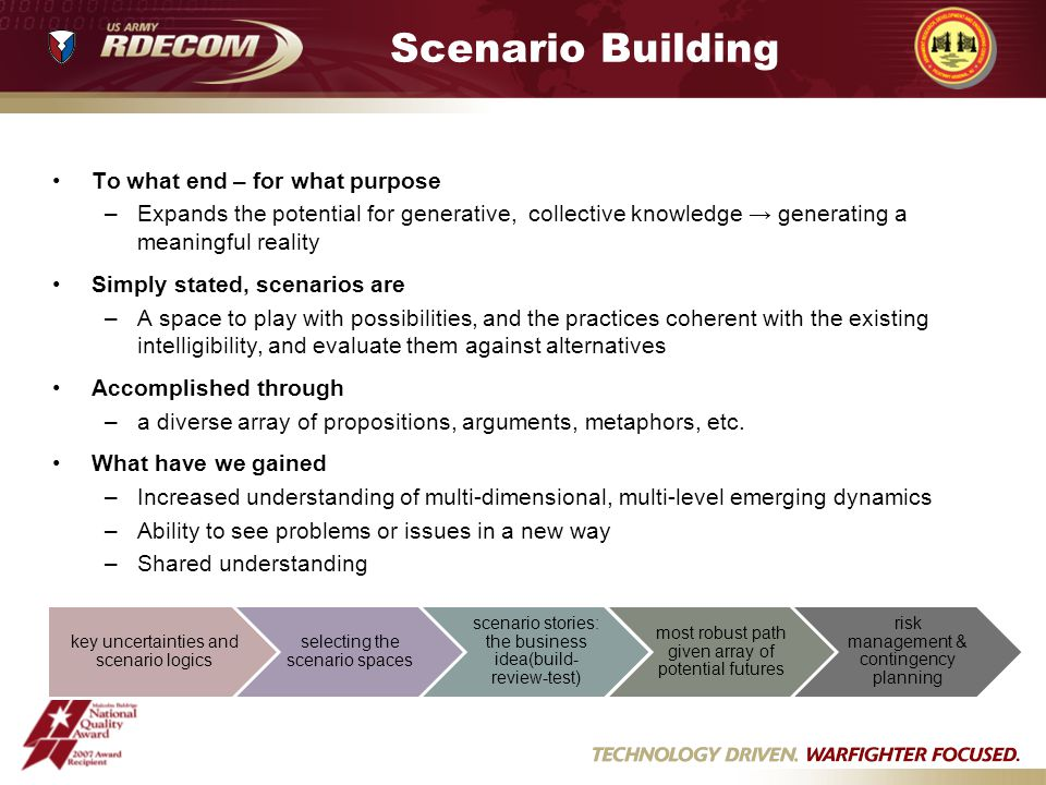 Scenario Building To what end – for what purpose –Expands the potential for generative, collective knowledge generating a meaningful reality Simply stated, scenarios are –A space to play with possibilities, and the practices coherent with the existing intelligibility, and evaluate them against alternatives Accomplished through –a diverse array of propositions, arguments, metaphors, etc.