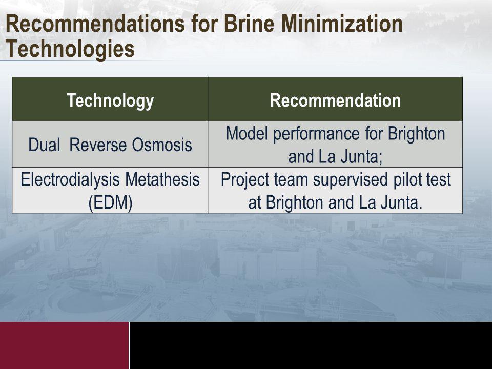 Recommendations for Brine Minimization Technologies TechnologyRecommendation Dual Reverse Osmosis Model performance for Brighton and La Junta; Electrodialysis Metathesis (EDM) Project team supervised pilot test at Brighton and La Junta.