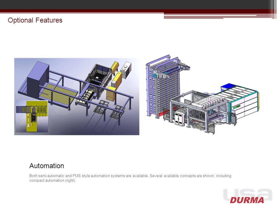 Optional Features Automation Both semi-automatic and FMS style automation systems are available. Several available concepts are shown, including compa