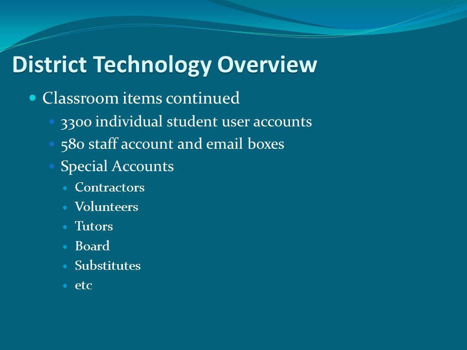 Classroom items continued 3300 individual student user accounts 580 staff account and  boxes Special Accounts Contractors Volunteers Tutors Board Substitutes etc District Technology Overview