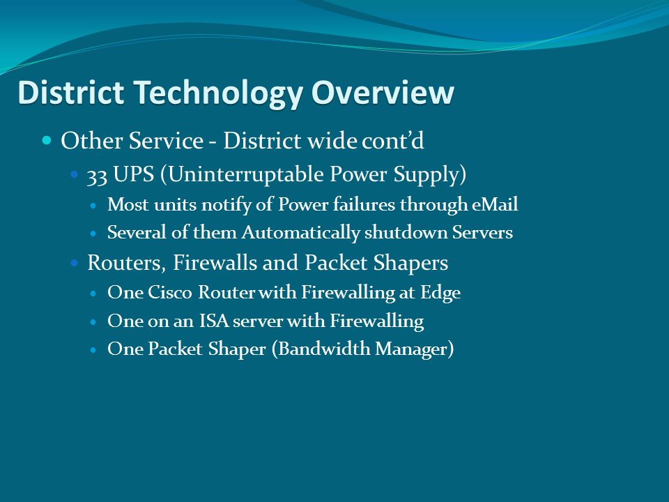 Other Service - District wide contd 33 UPS (Uninterruptable Power Supply) Most units notify of Power failures through  Several of them Automatically shutdown Servers Routers, Firewalls and Packet Shapers One Cisco Router with Firewalling at Edge One on an ISA server with Firewalling One Packet Shaper (Bandwidth Manager) District Technology Overview