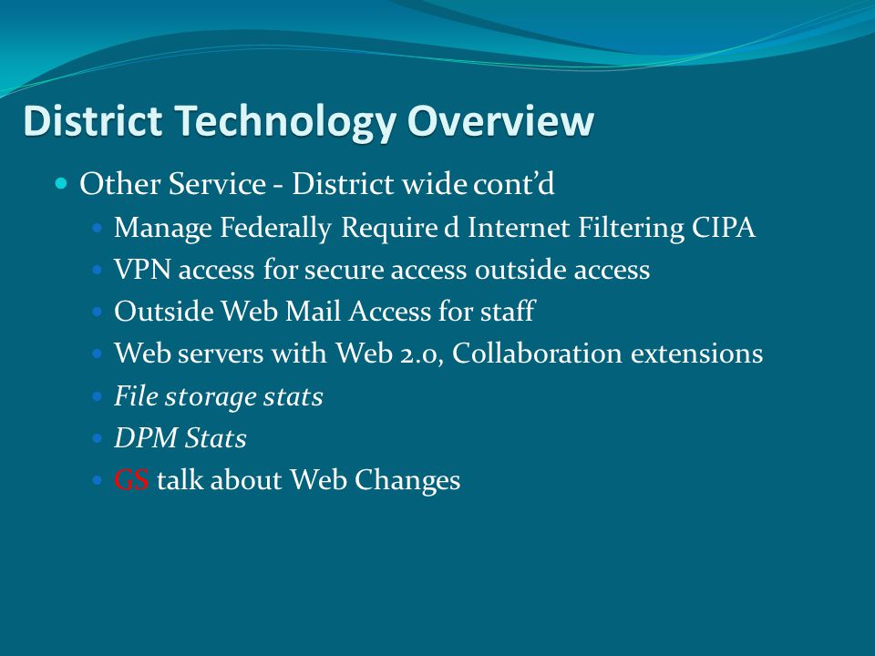 Other Service - District wide contd Manage Federally Require d Internet Filtering CIPA VPN access for secure access outside access Outside Web Mail Access for staff Web servers with Web 2.0, Collaboration extensions File storage stats DPM Stats GS talk about Web Changes District Technology Overview