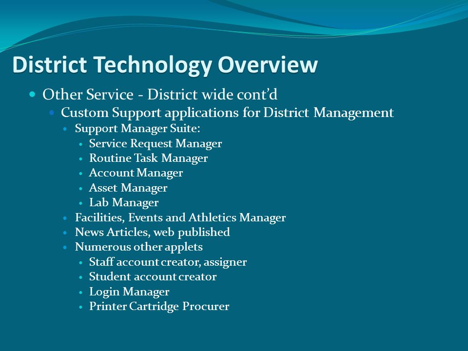 Other Service - District wide contd Custom Support applications for District Management Support Manager Suite: Service Request Manager Routine Task Manager Account Manager Asset Manager Lab Manager Facilities, Events and Athletics Manager News Articles, web published Numerous other applets Staff account creator, assigner Student account creator Login Manager Printer Cartridge Procurer District Technology Overview