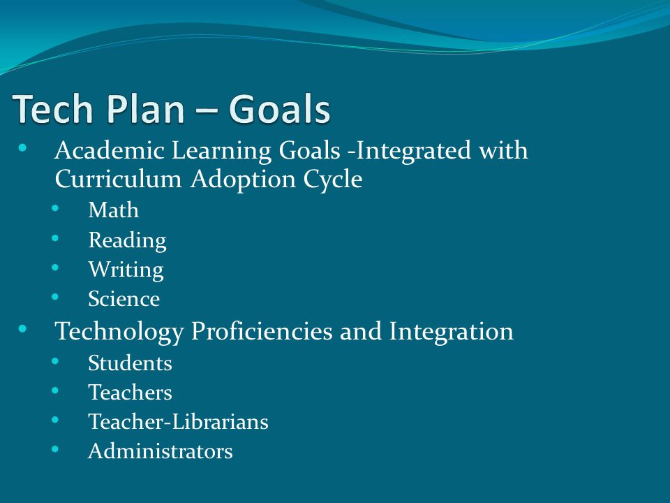 Academic Learning Goals -Integrated with Curriculum Adoption Cycle Math Reading Writing Science Technology Proficiencies and Integration Students Teachers Teacher-Librarians Administrators