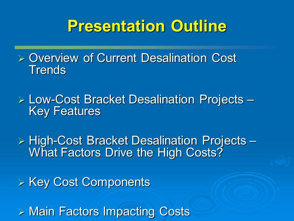 Presentation Outline Overview of Current Desalination Cost Trends Overview of Current Desalination Cost Trends Low-Cost Bracket Desalination Projects – Key Features Low-Cost Bracket Desalination Projects – Key Features High-Cost Bracket Desalination Projects – What Factors Drive the High Costs.