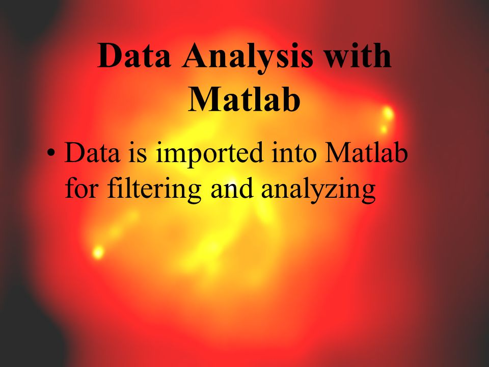 Data Analysis with Matlab Data is imported into Matlab for filtering and analyzing