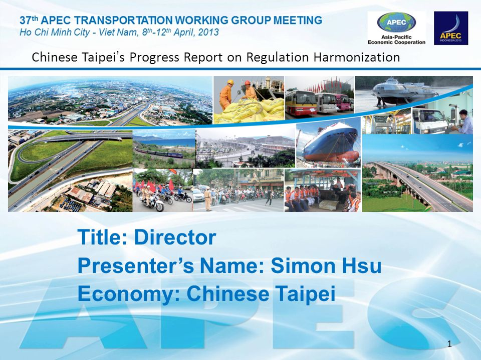 1 Title: Director Presenters Name: Simon Hsu Economy: Chinese Taipei Chinese Taipei s Progress Report on Regulation Harmonization