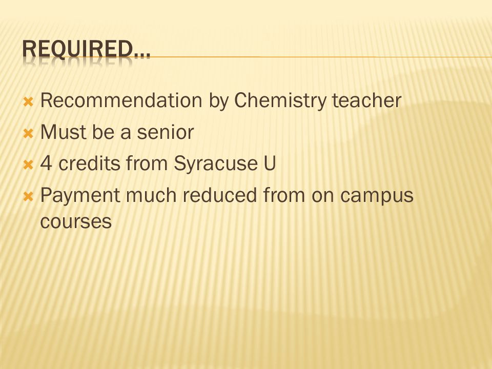 Recommendation by Chemistry teacher Must be a senior 4 credits from Syracuse U Payment much reduced from on campus courses
