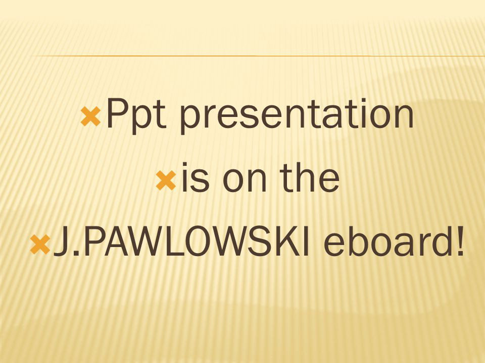 Ppt presentation is on the J.PAWLOWSKI eboard!