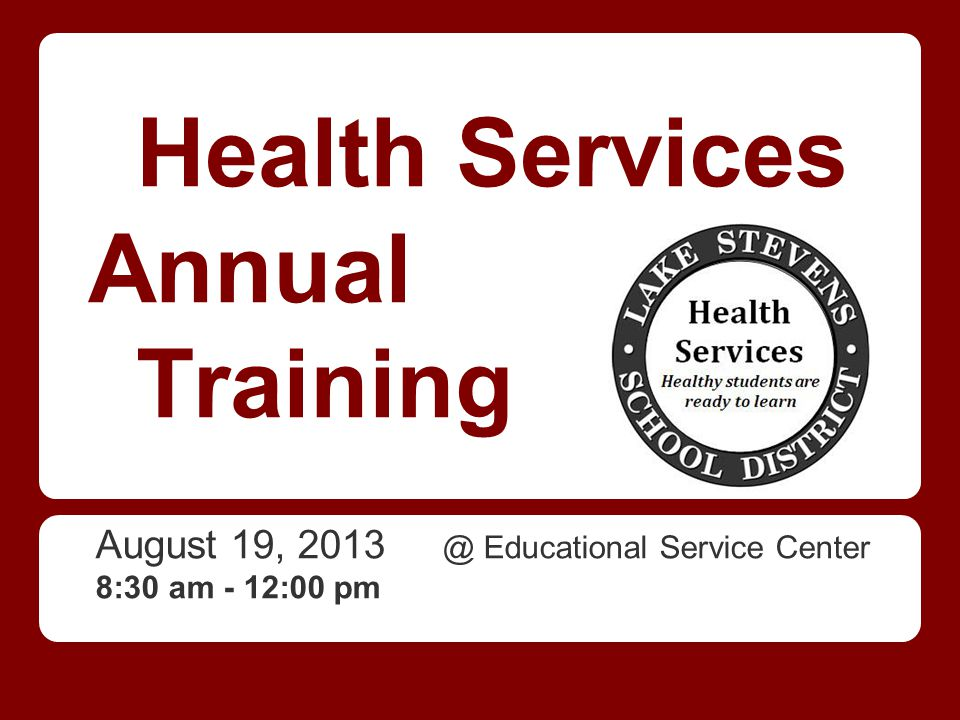 Health Services Annual Training August 19, 2013 @ Educational Service Center 8:30 am - 12:00 pm