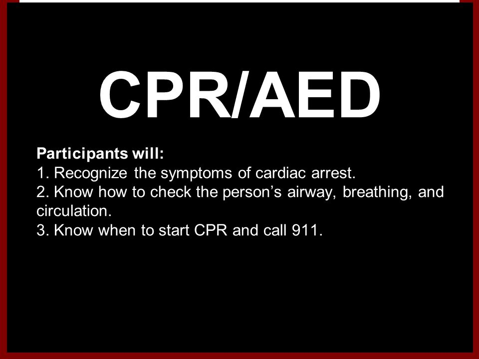 CPR/AED 1.Participants will: 2. 1. Recognize the symptoms of cardiac arrest. 3. 2. Know how to check the persons airway, breathing, and circulation. 3