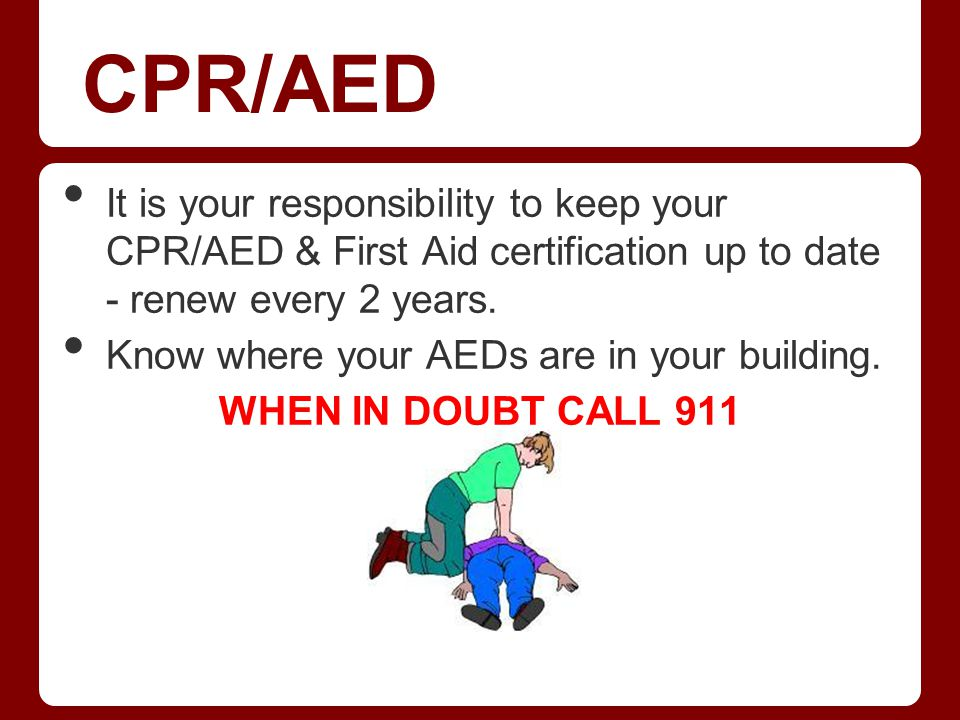 CPR/AED It is your responsibility to keep your CPR/AED & First Aid certification up to date - renew every 2 years. Know where your AEDs are in your bu