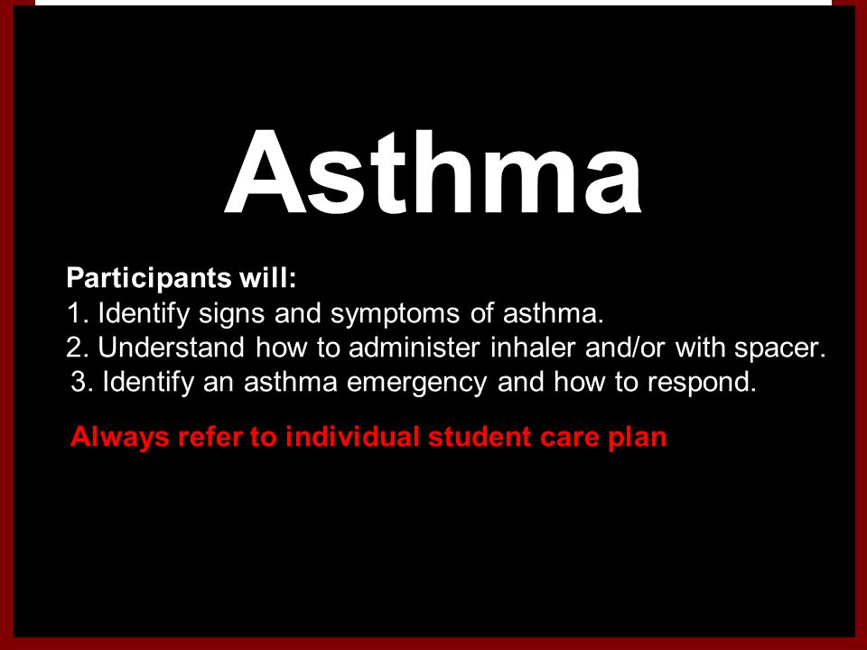 Asthma 1.Participants will: 1. Identify signs and symptoms of asthma. 2. Understand how to administer inhaler and/or with spacer. 3. Identify an asthm