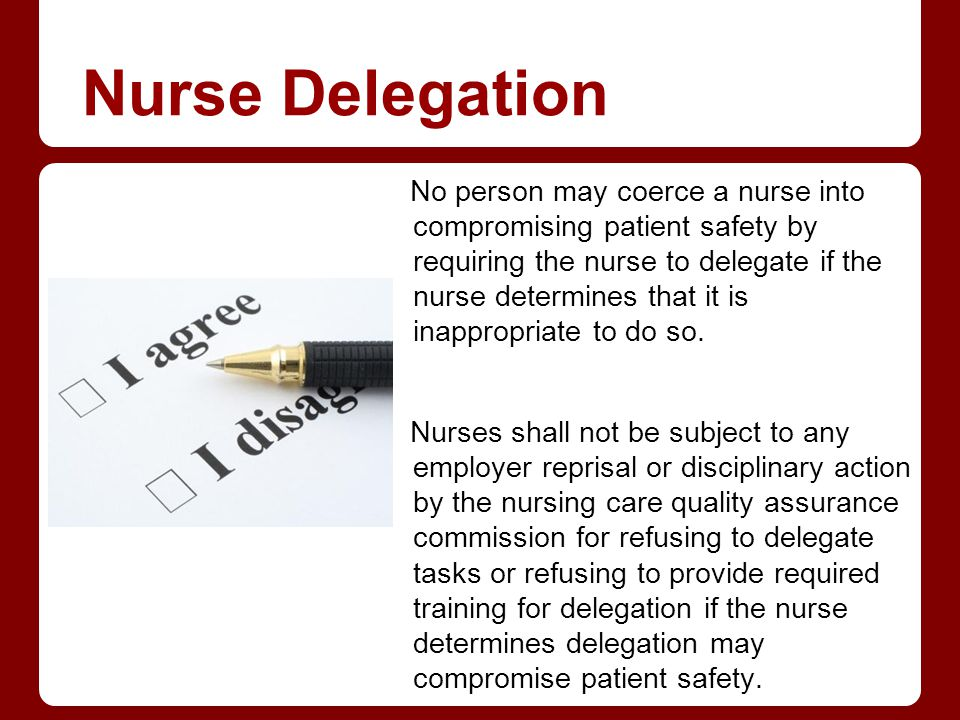 Nurse Delegation No person may coerce a nurse into compromising patient safety by requiring the nurse to delegate if the nurse determines that it is i