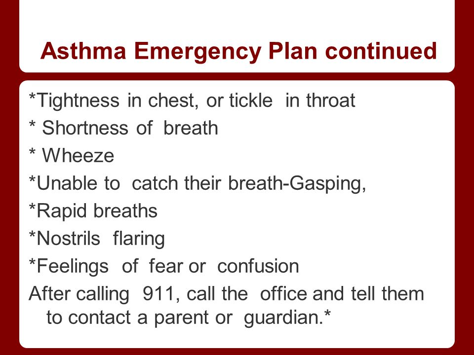 Asthma Emergency Plan continued *Tightness in chest, or tickle in throat * Shortness of breath * Wheeze *Unable to catch their breath-Gasping, *Rapid