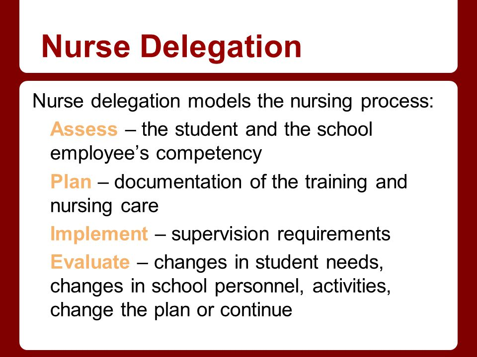 Nurse Delegation Nurse delegation models the nursing process: Assess – the student and the school employees competency Plan – documentation of the tra