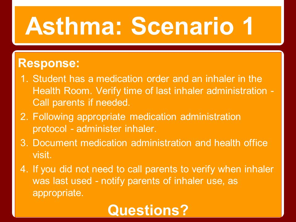 Asthma: Scenario 1 Response: 1.Student has a medication order and an inhaler in the Health Room. Verify time of last inhaler administration - Call par