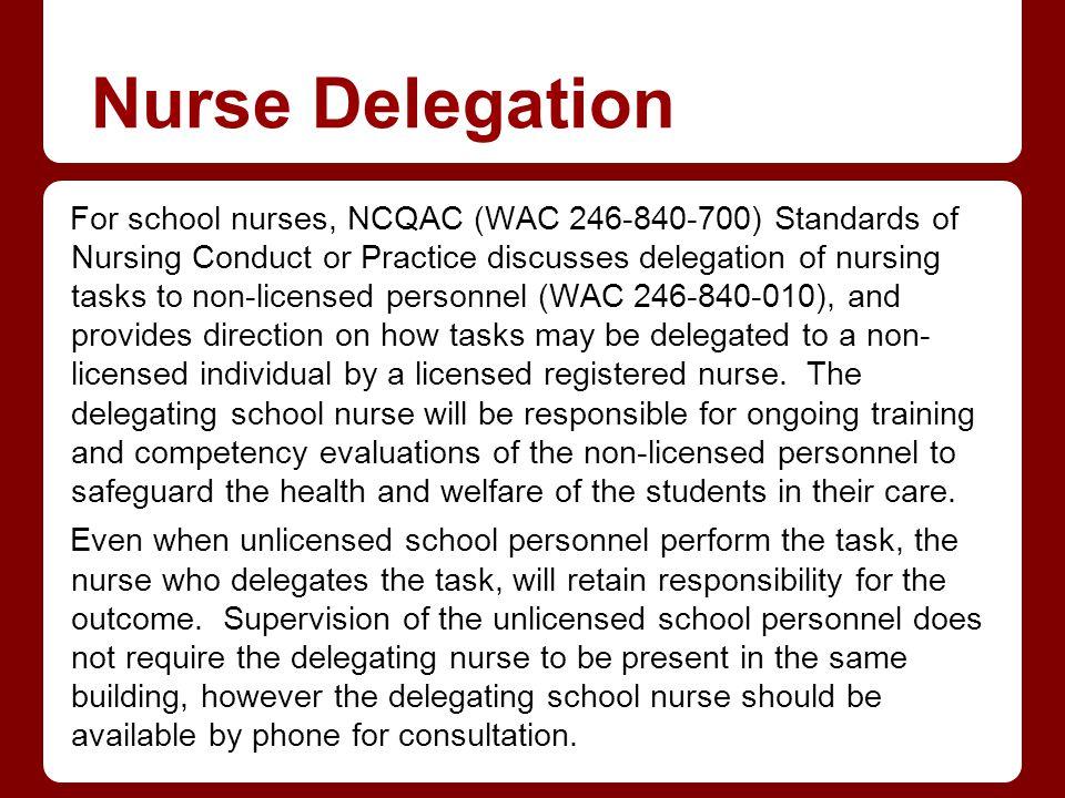 Nurse Delegation For school nurses, NCQAC (WAC 246-840-700) Standards of Nursing Conduct or Practice discusses delegation of nursing tasks to non-lice