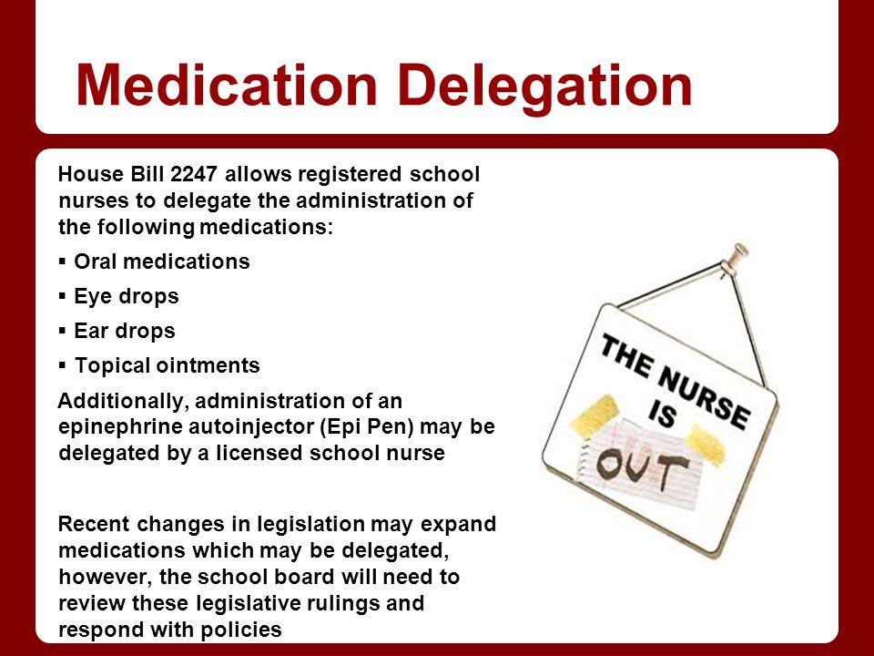 Medication Delegation House Bill 2247 allows registered school nurses to delegate the administration of the following medications: Oral medications Ey