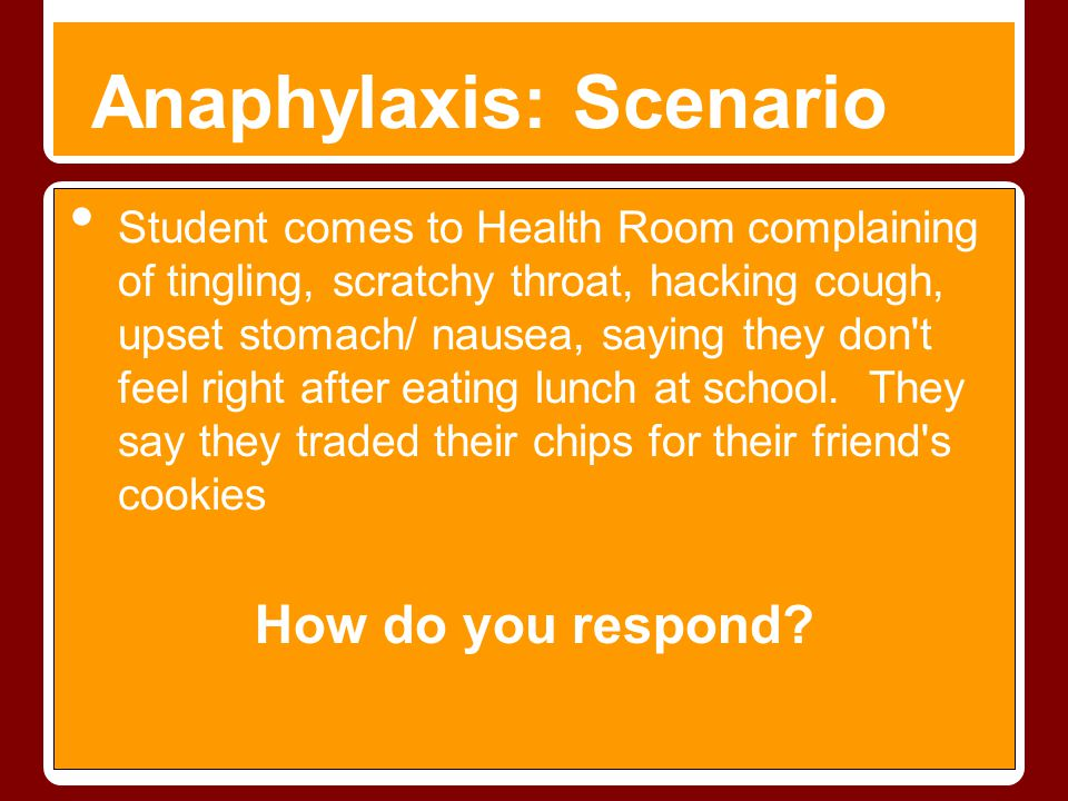 Anaphylaxis: Scenario Student comes to Health Room complaining of tingling, scratchy throat, hacking cough, upset stomach/ nausea, saying they don't f