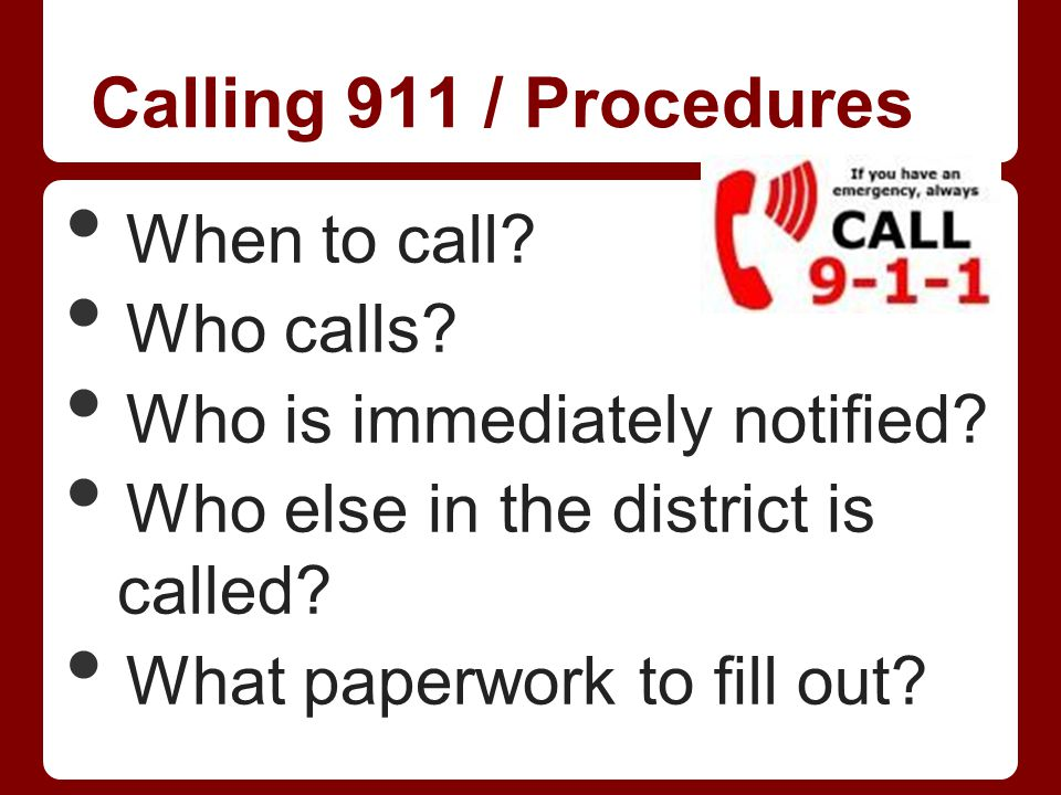 Calling 911 / Procedures When to call? Who calls? Who is immediately notified? Who else in the district is called? What paperwork to fill out?