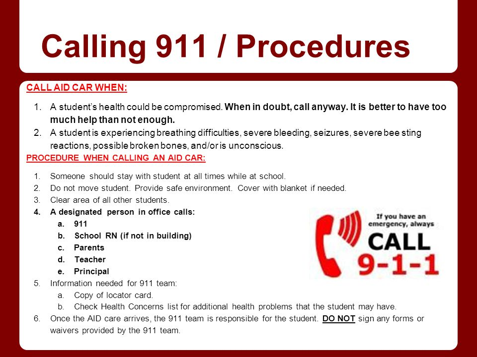 Calling 911 / Procedures CALL AID CAR WHEN: 1.A students health could be compromised. When in doubt, call anyway. It is better to have too much help t