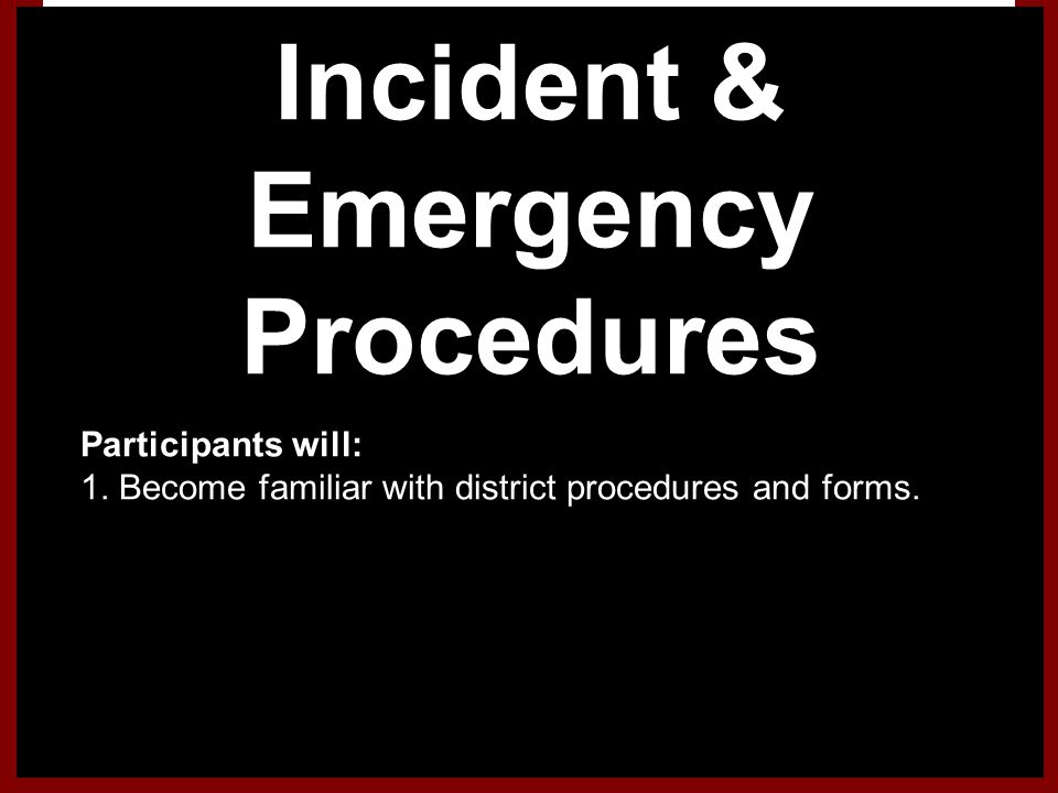 Incident & Emergency Procedures 1.Participants will: 1. Become familiar with district procedures and forms.