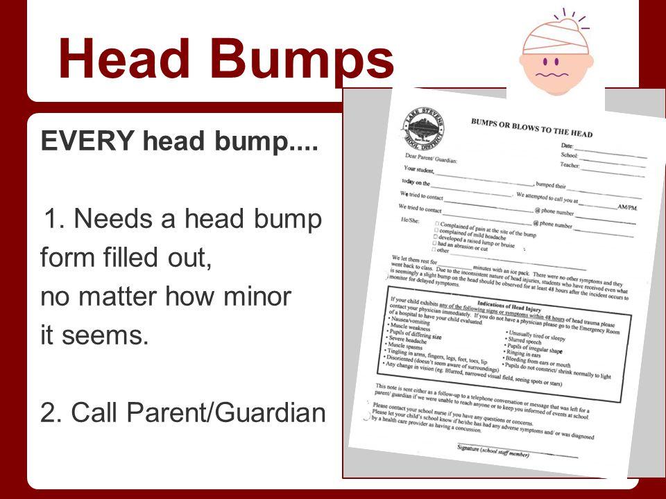 Head Bumps EVERY head bump.... 1.Needs a head bump form filled out, no matter how minor it seems. 2. Call Parent/Guardian