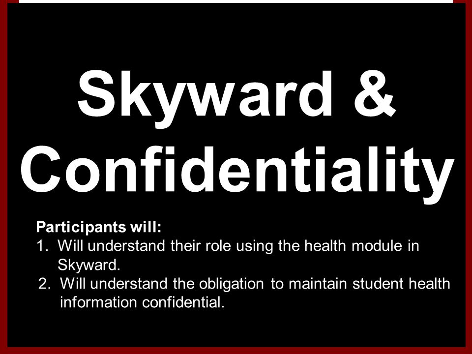 Skyward & Confidentiality 1.Participants will: 1. Will understand their role using the health module in Skyward. 2. Will understand the obligation to