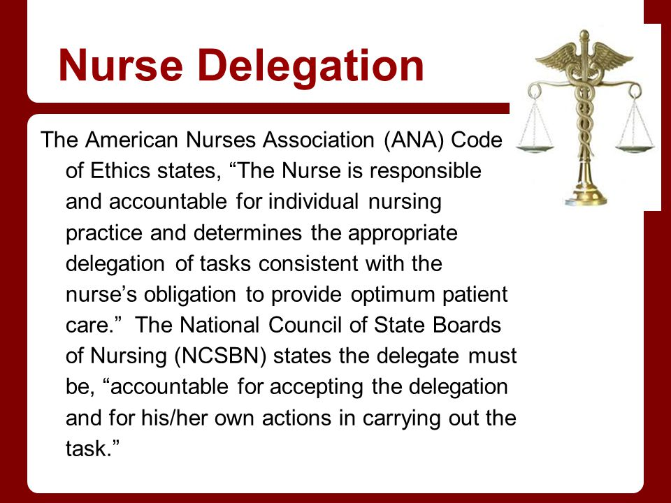 Nurse Delegation The American Nurses Association (ANA) Code of Ethics states, The Nurse is responsible and accountable for individual nursing practice